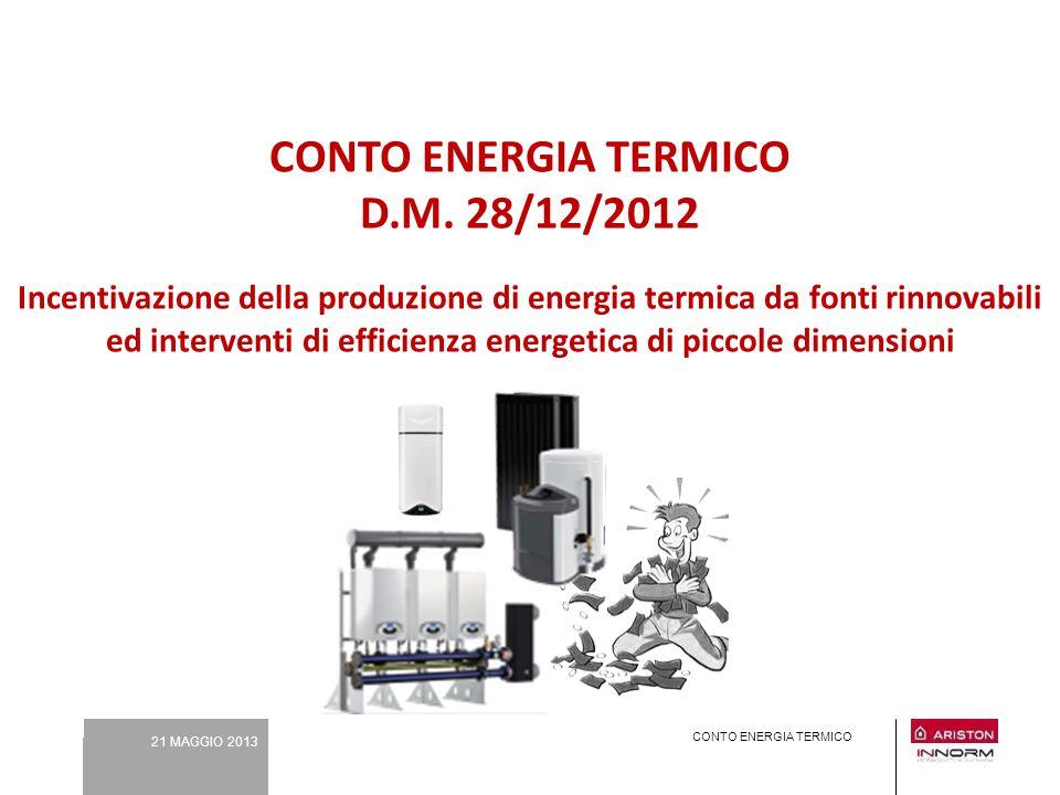 21 MAGGIO 2013 CONTO ENERGIA TERMICO CONTO ENERGIA TERMICO D.M. 28/12/2012 Incentivazione della produzione di energia termica da fonti rinnovabili ed