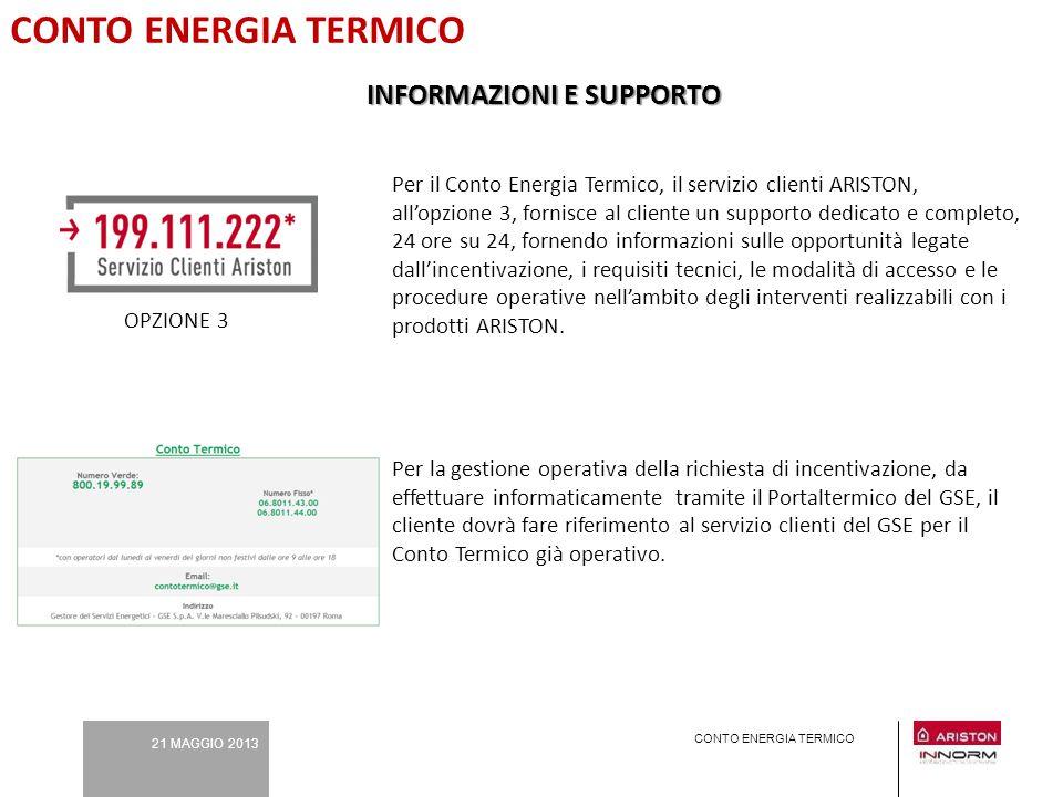 21 MAGGIO 2013 CONTO ENERGIA TERMICO INFORMAZIONI E SUPPORTO Per il Conto Energia Termico, il servizio clienti ARISTON, all'opzione 3, fornisce al cli