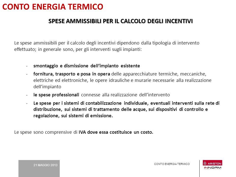 21 MAGGIO 2013 CONTO ENERGIA TERMICO SPESE AMMISSIBILI PER IL CALCOLO DEGLI INCENTIVI Le spese ammissibili per il calcolo degli incentivi dipendono da