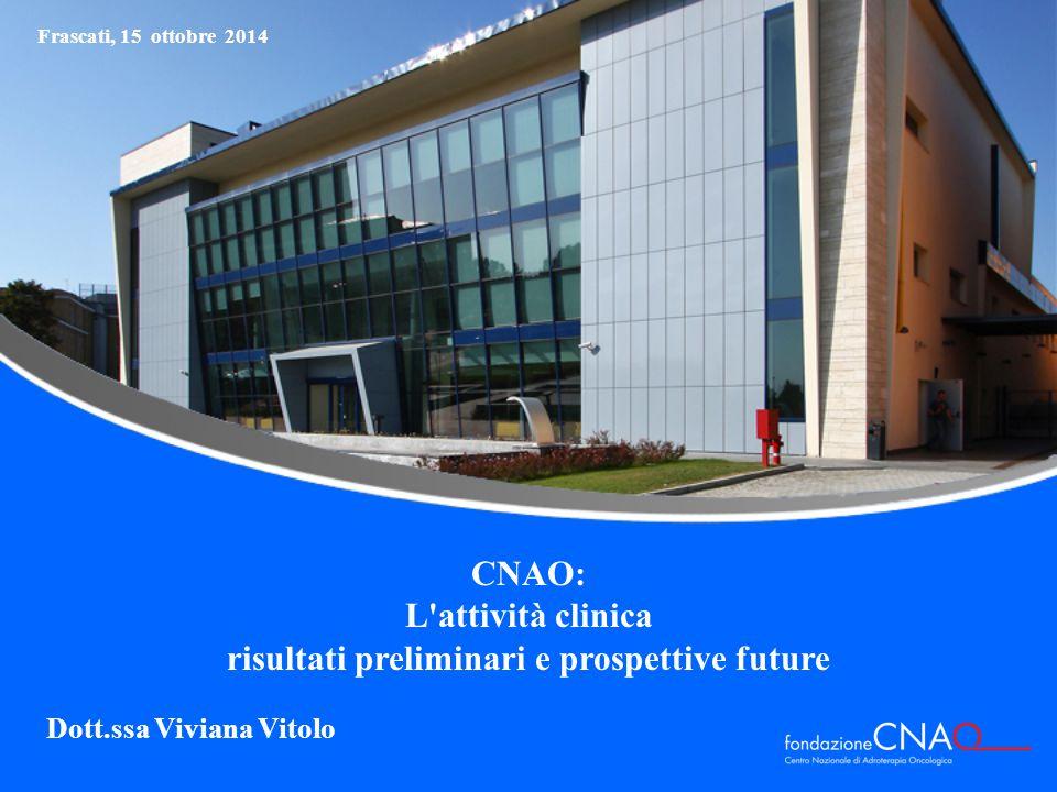 Frascati, 15 ottobre 2014 CNAO: L attività clinica risultati preliminari e prospettive future Dott.ssa Viviana Vitolo