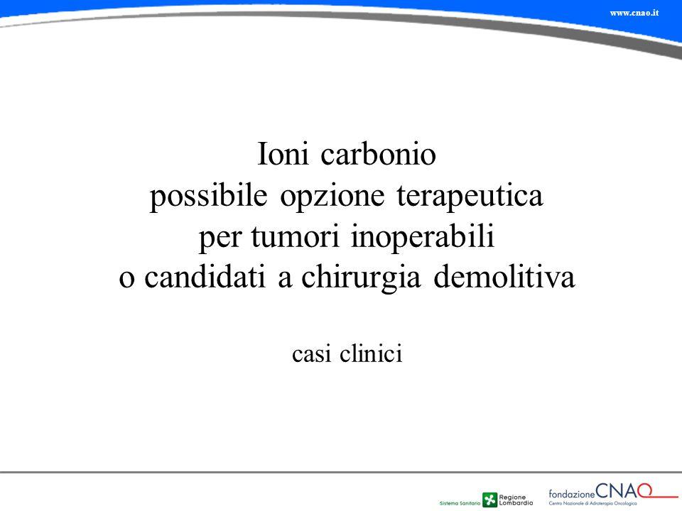 www.cnao.it Ioni carbonio possibile opzione terapeutica per tumori inoperabili o candidati a chirurgia demolitiva casi clinici
