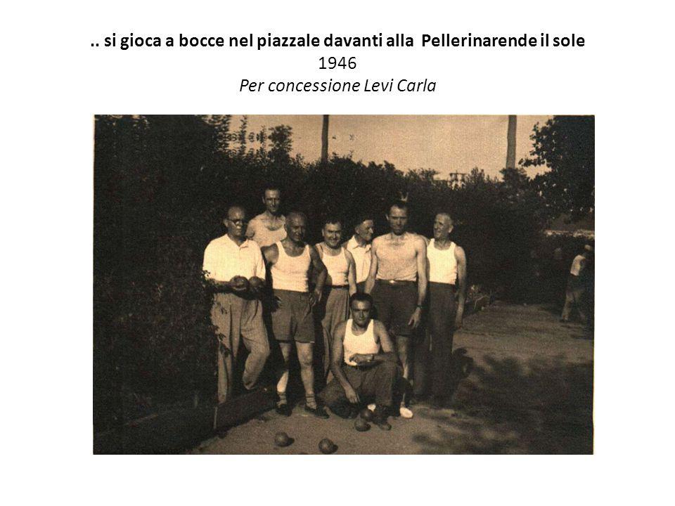 .. si gioca a bocce nel piazzale davanti alla Pellerinarende il sole 1946 Per concessione Levi Carla
