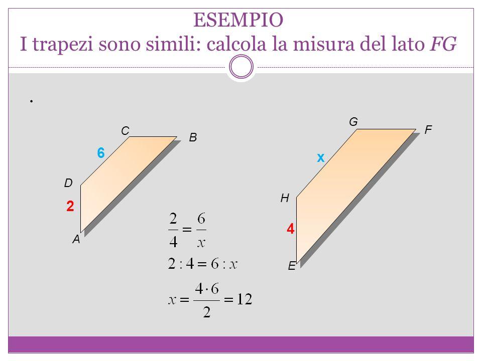ESEMPIO I trapezi sono simili: calcola la misura del lato FG. A B C D E F G H 2 4 6 x