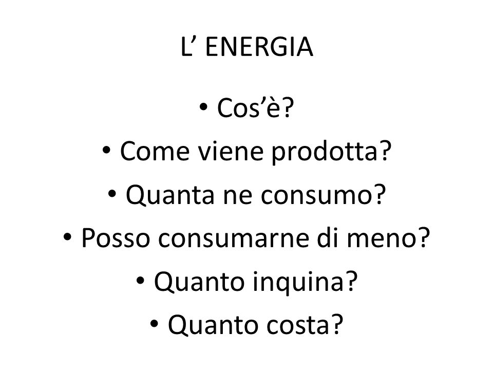 L' ENERGIA Cos'è? Come viene prodotta? Quanta ne consumo? Posso consumarne di meno? Quanto inquina? Quanto costa?