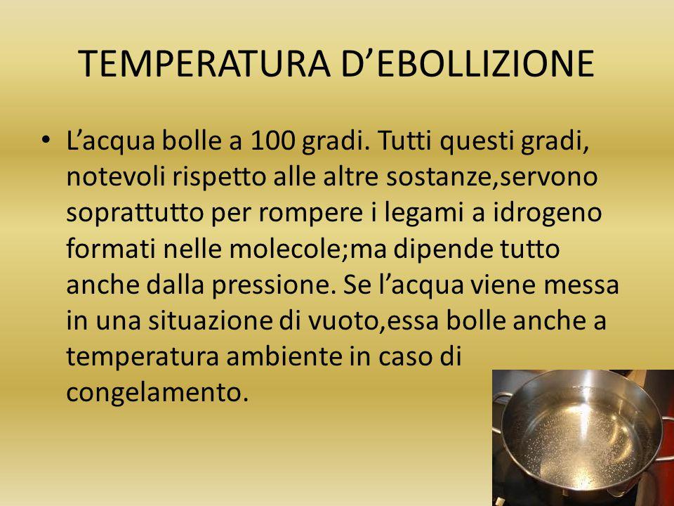 TEMPERATURA D'EBOLLIZIONE L'acqua bolle a 100 gradi. Tutti questi gradi, notevoli rispetto alle altre sostanze,servono soprattutto per rompere i legam