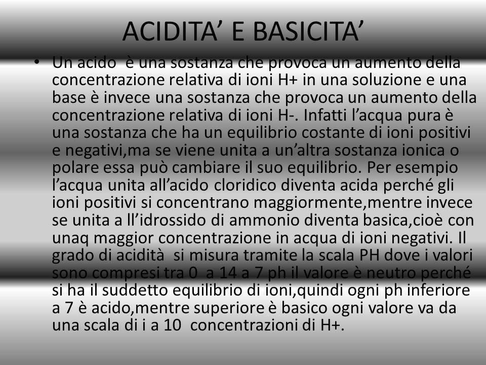ACIDITA' E BASICITA' Un acido è una sostanza che provoca un aumento della concentrazione relativa di ioni H+ in una soluzione e una base è invece una