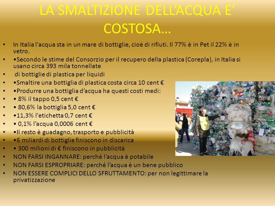 LA SMALTIZIONE DELL'ACQUA E' COSTOSA… In Italia l'acqua sta in un mare di bottiglie, cioè di rifiuti. Il 77% è in Pet il 22% è in vetro. Secondo le st