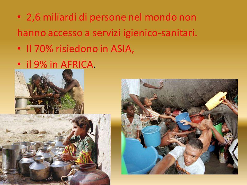 2,6 miliardi di persone nel mondo non hanno accesso a servizi igienico-sanitari. Il 70% risiedono in ASIA, il 9% in AFRICA.