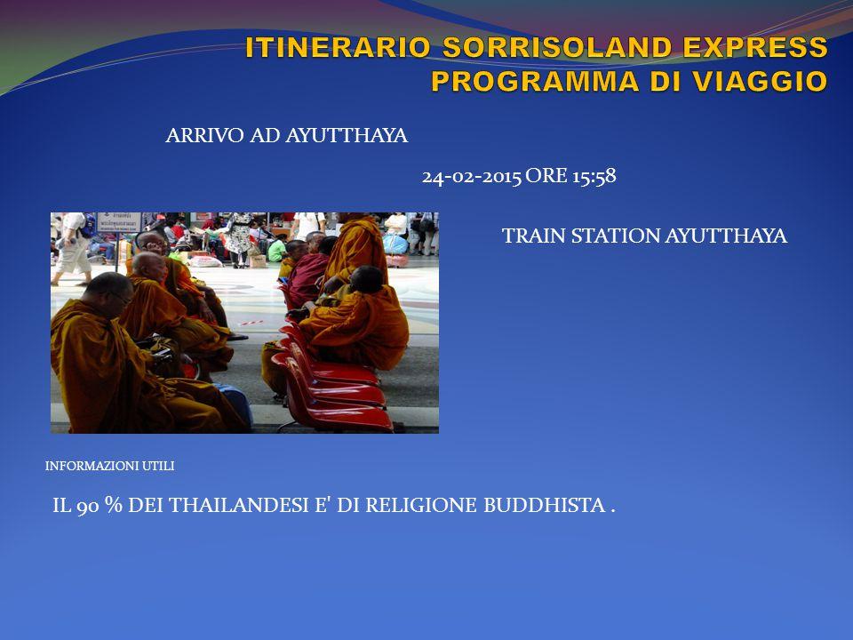 INFORMAZIONI UTILI ARRIVO AD AYUTTHAYA 24-02-2015 ORE 15:58 TRAIN STATION AYUTTHAYA IL 90 % DEI THAILANDESI E' DI RELIGIONE BUDDHISTA.