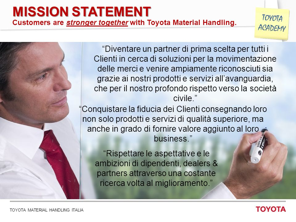 "TOYOTA MATERIAL HANDLING ITALIA 4 TOYOTA ACADEMY MISSION STATEMENT Customers are stronger together with Toyota Material Handling. ""Diventare un partne"