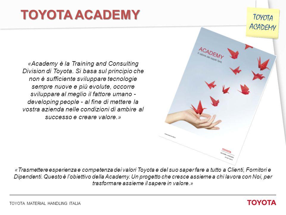TOYOTA MATERIAL HANDLING ITALIA 5 TOYOTA ACADEMY «Academy è la Training and Consulting Division di Toyota. Si basa sul principio che non è sufficiente