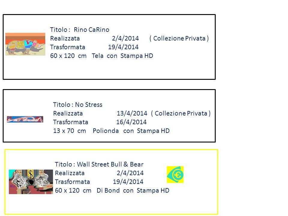 Titolo : Wall Street Bull & Bear Realizzata 2/4/2014 Trasformata 19/4/2014 60 x 120 cm Di Bond con Stampa HD Titolo : Rino CaRino Realizzata 2/4/2014 ( Collezione Privata ) Trasformata 19/4/2014 60 x 120 cm Tela con Stampa HD Titolo : No Stress Realizzata 13/4/2014 ( Collezione Privata ) Trasformata 16/4/2014 13 x 70 cm Polionda con Stampa HD