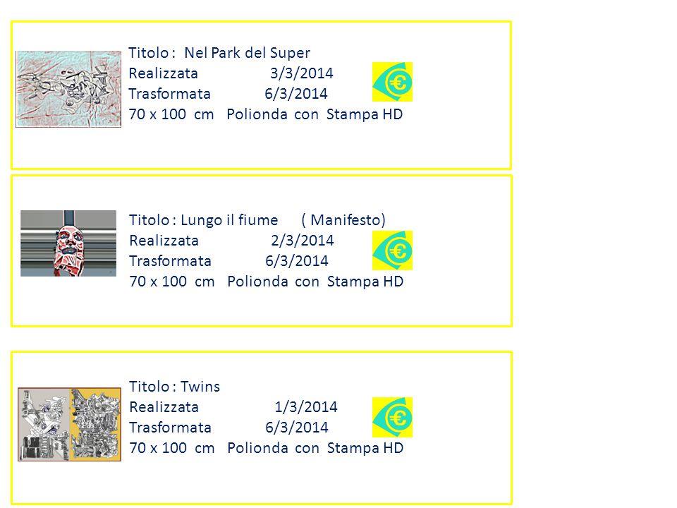 Titolo : Lungo il fiume ( Manifesto) Realizzata 2/3/2014 Trasformata 6/3/2014 70 x 100 cm Polionda con Stampa HD Titolo : Nel Park del Super Realizzata 3/3/2014 Trasformata 6/3/2014 70 x 100 cm Polionda con Stampa HD Titolo : Twins Realizzata 1/3/2014 Trasformata 6/3/2014 70 x 100 cm Polionda con Stampa HD