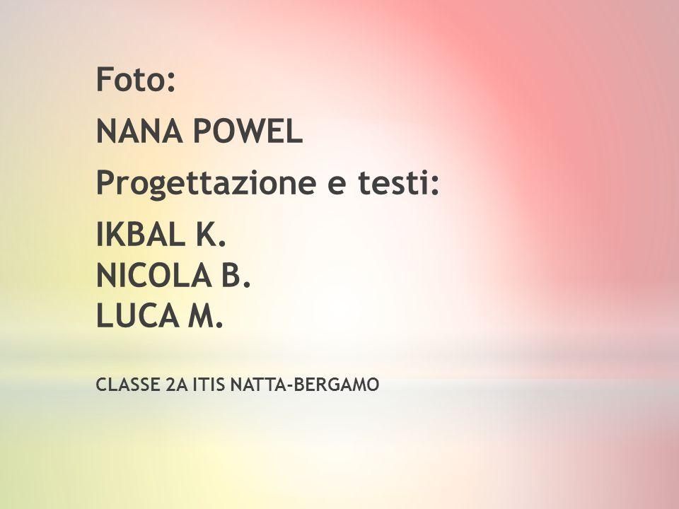 Foto: NANA POWEL Progettazione e testi: IKBAL K. NICOLA B. LUCA M. CLASSE 2A ITIS NATTA-BERGAMO