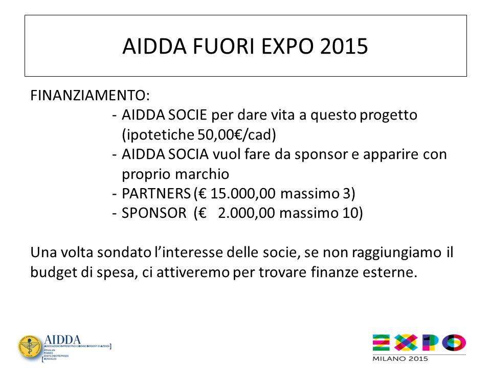 AIDDA FUORI EXPO 2015 FINANZIAMENTO: -AIDDA SOCIE per dare vita a questo progetto (ipotetiche 50,00€/cad) -AIDDA SOCIA vuol fare da sponsor e apparire con proprio marchio - PARTNERS (€ 15.000,00 massimo 3) - SPONSOR (€ 2.000,00 massimo 10) Una volta sondato l'interesse delle socie, se non raggiungiamo il budget di spesa, ci attiveremo per trovare finanze esterne.