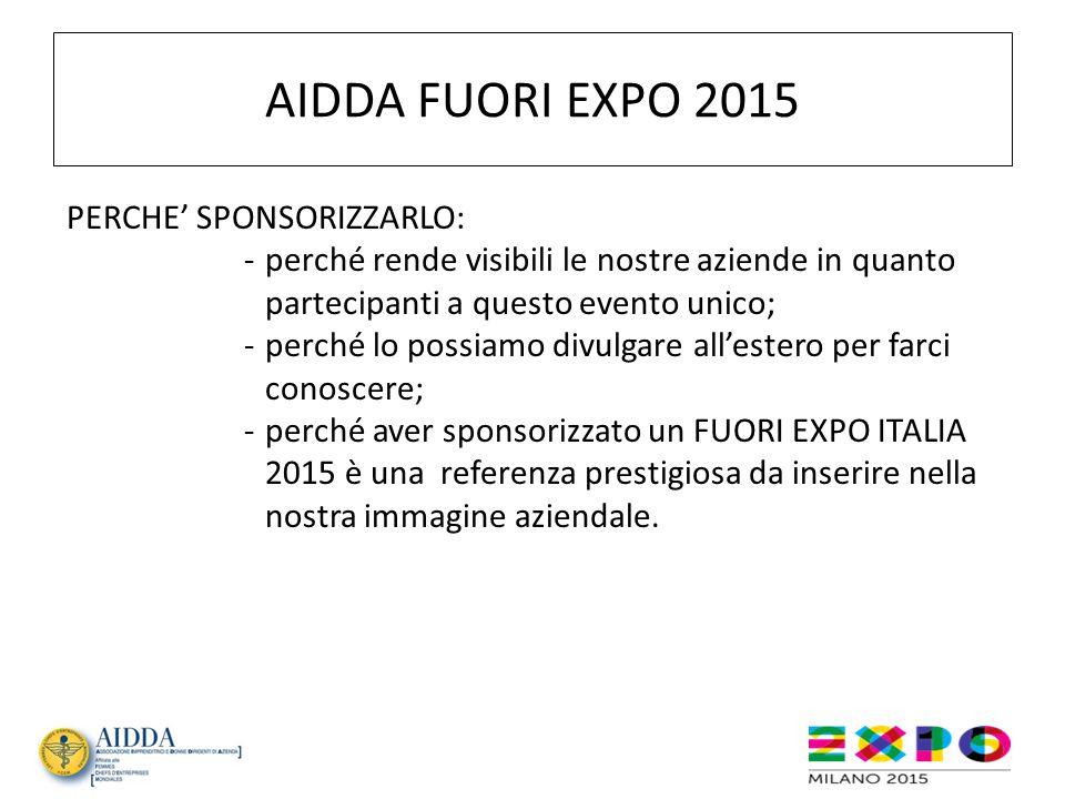 AIDDA FUORI EXPO 2015 PERCHE' SPONSORIZZARLO: -perché rende visibili le nostre aziende in quanto partecipanti a questo evento unico; -perché lo possia