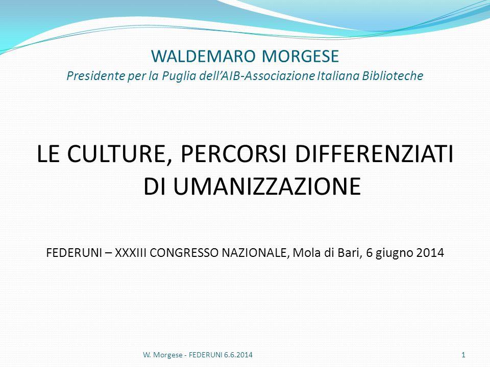 WALDEMARO MORGESE Presidente per la Puglia dell'AIB-Associazione Italiana Biblioteche LE CULTURE, PERCORSI DIFFERENZIATI DI UMANIZZAZIONE FEDERUNI – XXXIII CONGRESSO NAZIONALE, Mola di Bari, 6 giugno 2014 W.