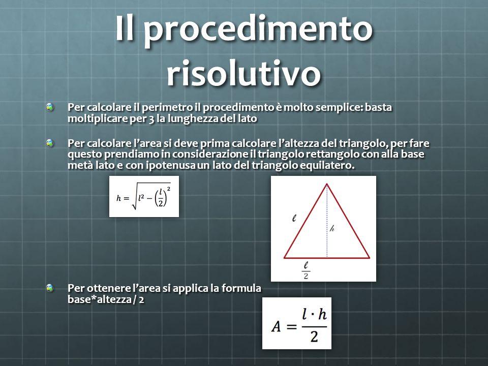 Il procedimento risolutivo Per calcolare il perimetro il procedimento è molto semplice: basta moltiplicare per 3 la lunghezza del lato Per calcolare l'area si deve prima calcolare l'altezza del triangolo, per fare questo prendiamo in considerazione il triangolo rettangolo con alla base metà lato e con ipotenusa un lato del triangolo equilatero.