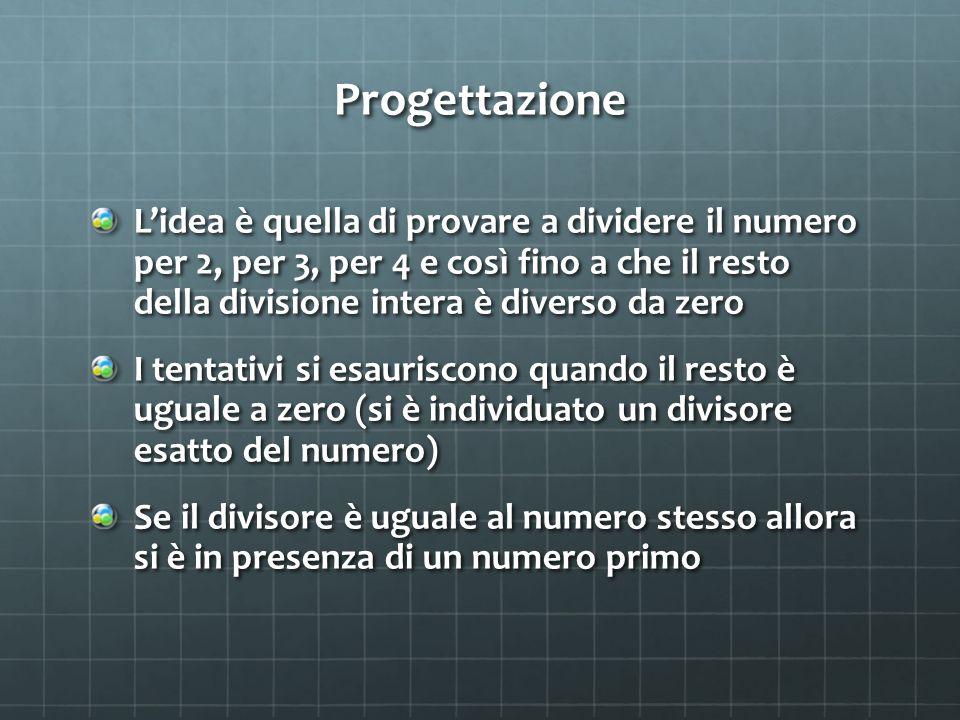 Progettazione L'idea è quella di provare a dividere il numero per 2, per 3, per 4 e così fino a che il resto della divisione intera è diverso da zero I tentativi si esauriscono quando il resto è uguale a zero (si è individuato un divisore esatto del numero) Se il divisore è uguale al numero stesso allora si è in presenza di un numero primo