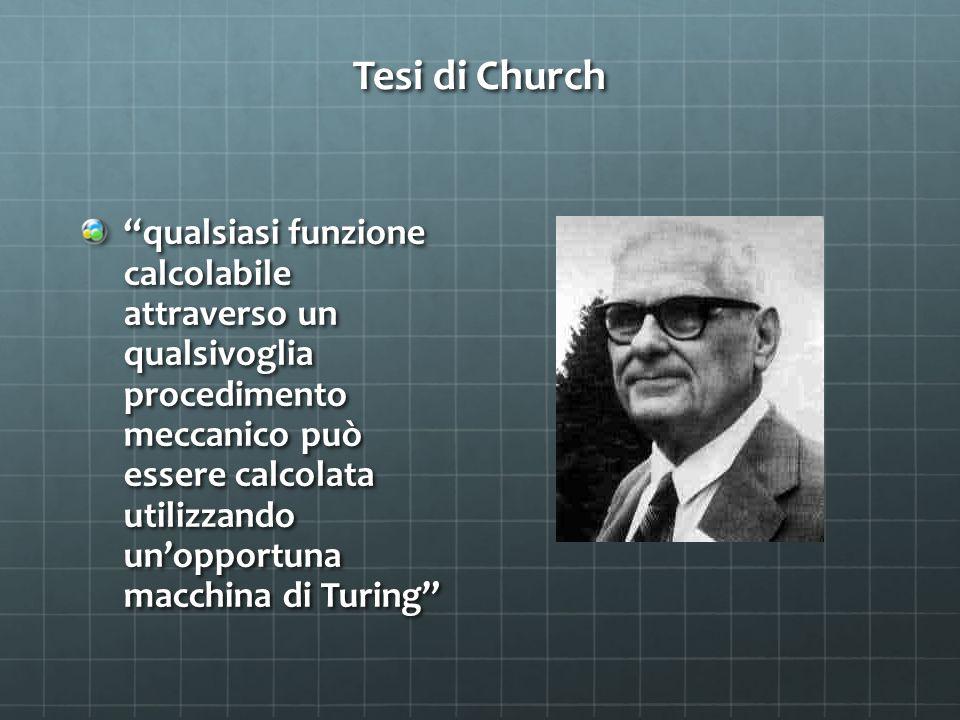 Tesi di Church qualsiasi funzione calcolabile attraverso un qualsivoglia procedimento meccanico può essere calcolata utilizzando un'opportuna macchina di Turing