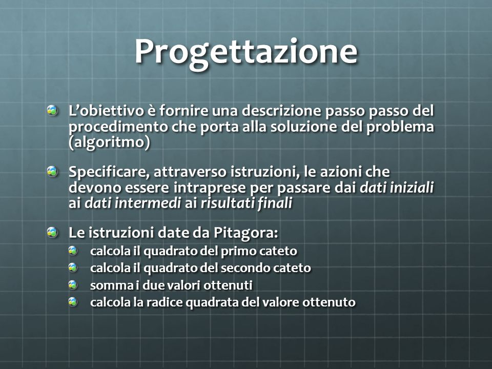 Progettazione L'obiettivo è fornire una descrizione passo passo del procedimento che porta alla soluzione del problema (algoritmo) Specificare, attrav