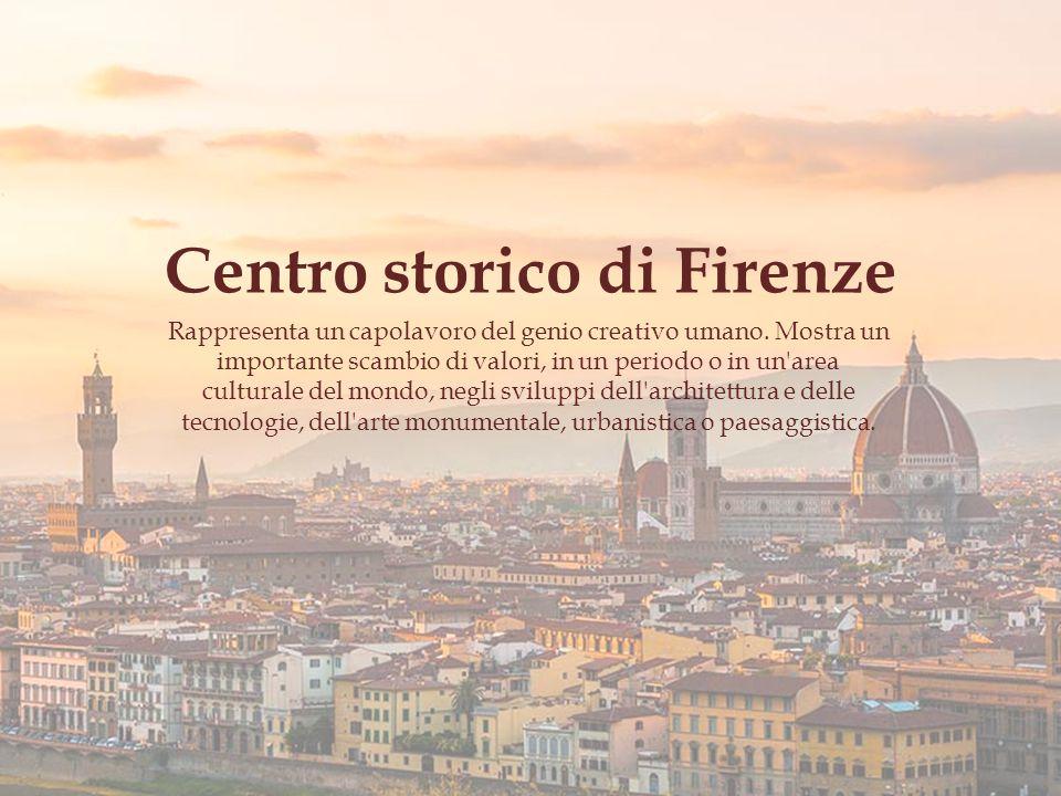 Centro storico di Firenze Rappresenta un capolavoro del genio creativo umano.