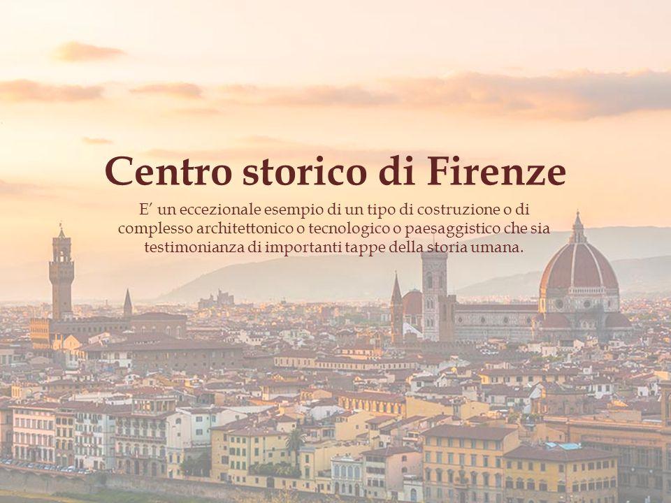 Centro storico di Firenze E' un eccezionale esempio di un tipo di costruzione o di complesso architettonico o tecnologico o paesaggistico che sia testimonianza di importanti tappe della storia umana.