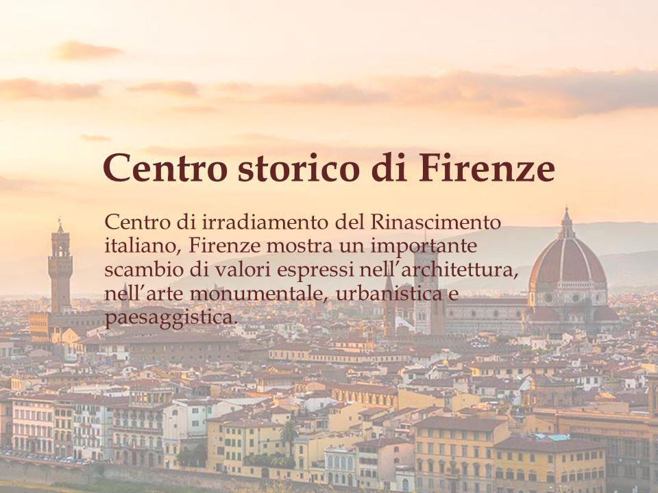 Centro storico di Firenze Centro di irradiamento del Rinascimento italiano, Firenze mostra un importante scambio di valori espressi nell'architettura, nell'arte monumentale, urbanistica e paesaggistica.
