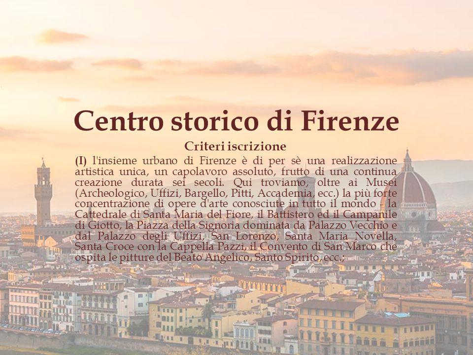 Centro storico di Firenze Criteri iscrizione (I) l insieme urbano di Firenze è di per sè una realizzazione artistica unica, un capolavoro assoluto, frutto di una continua creazione durata sei secoli.