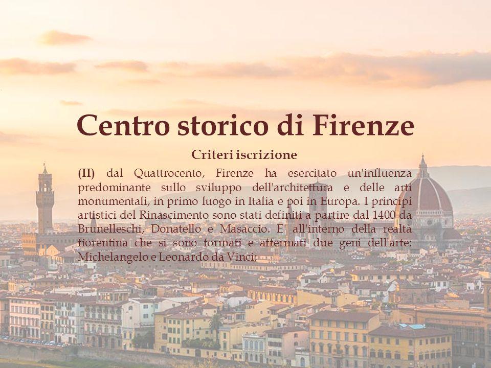 Centro storico di Firenze Criteri iscrizione (II) dal Quattrocento, Firenze ha esercitato un influenza predominante sullo sviluppo dell architettura e delle arti monumentali, in primo luogo in Italia e poi in Europa.