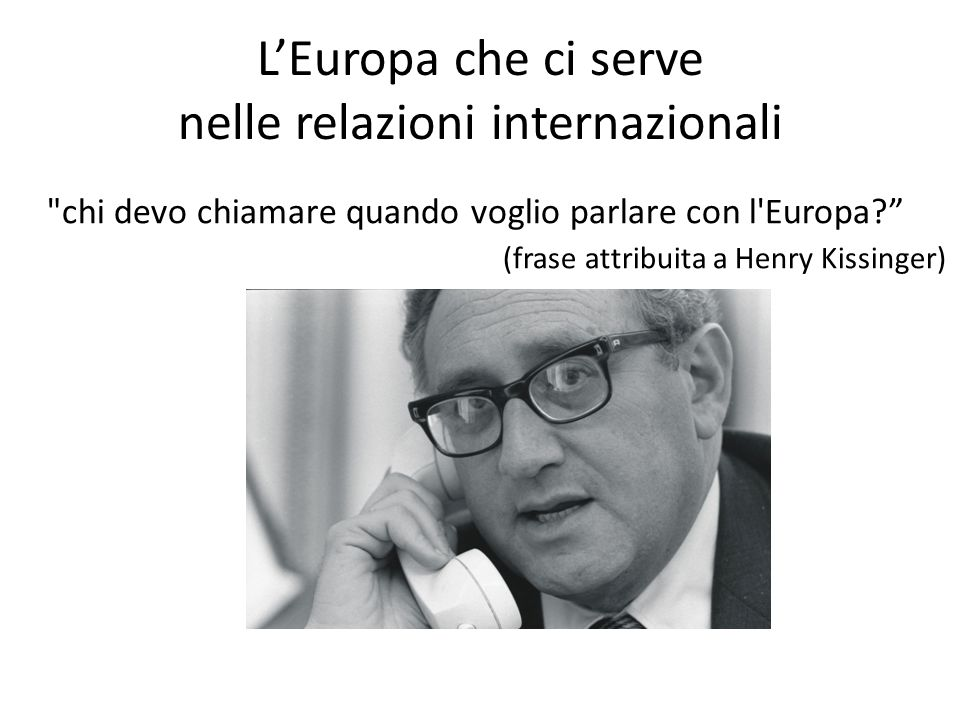 L'Europa che ci serve nelle relazioni internazionali chi devo chiamare quando voglio parlare con l Europa? (frase attribuita a Henry Kissinger)
