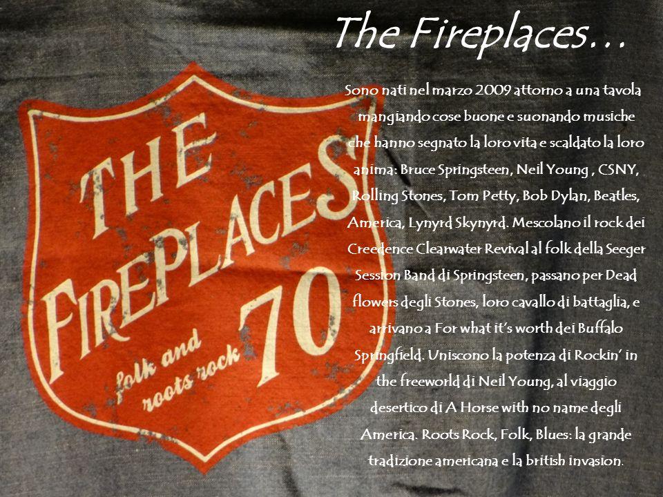 The Fireplaces… Sono nati nel marzo 2009 attorno a una tavola mangiando cose buone e suonando musiche che hanno segnato la loro vita e scaldato la loro anima: Bruce Springsteen, Neil Young, CSNY, Rolling Stones, Tom Petty, Bob Dylan, Beatles, America, Lynyrd Skynyrd.