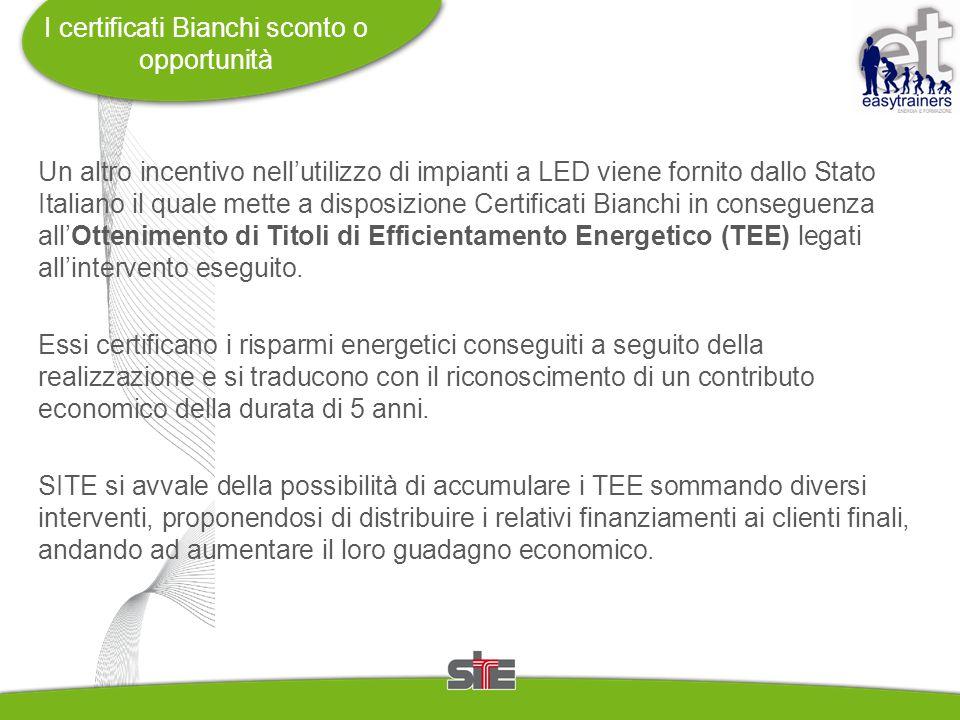 I certificati Bianchi sconto o opportunità Un altro incentivo nell'utilizzo di impianti a LED viene fornito dallo Stato Italiano il quale mette a disposizione Certificati Bianchi in conseguenza all'Ottenimento di Titoli di Efficientamento Energetico (TEE) legati all'intervento eseguito.