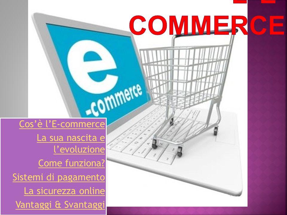 Cos'è l'E-commerce La sua nascita e l'evoluzione Come funziona? Sistemi di pagamento La sicurezza online Vantaggi & Svantaggi Cos'è l'E-commerce La su