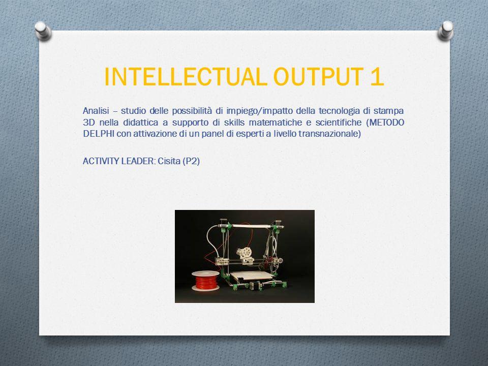 INTELLECTUAL OUTPUT 1 Analisi – studio delle possibilità di impiego/impatto della tecnologia di stampa 3D nella didattica a supporto di skills matematiche e scientifiche (METODO DELPHI con attivazione di un panel di esperti a livello transnazionale) ACTIVITY LEADER: Cisita (P2)