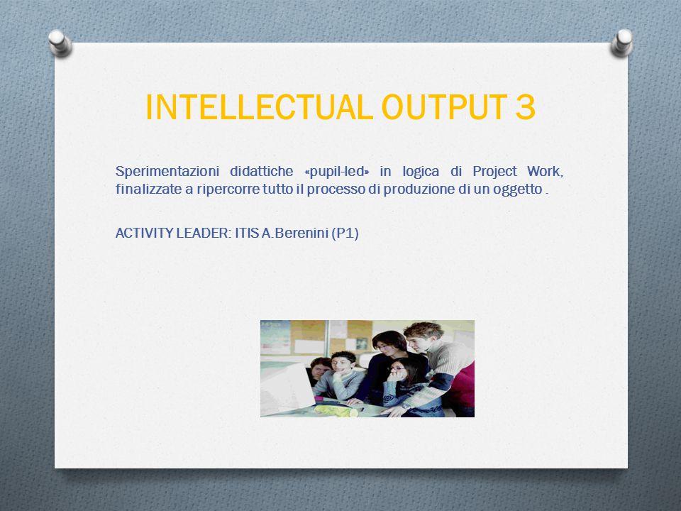 INTELLECTUAL OUTPUT 3 Sperimentazioni didattiche «pupil-led» in logica di Project Work, finalizzate a ripercorre tutto il processo di produzione di un oggetto.