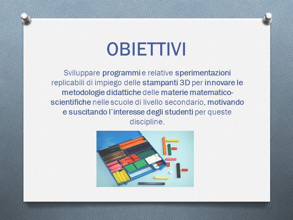 OBIETTIVI Sviluppare programmi e relative sperimentazioni replicabili di impiego delle stampanti 3D per innovare le metodologie didattiche delle materie matematico- scientifiche nelle scuole di livello secondario, motivando e suscitando l'interesse degli studenti per queste discipline.