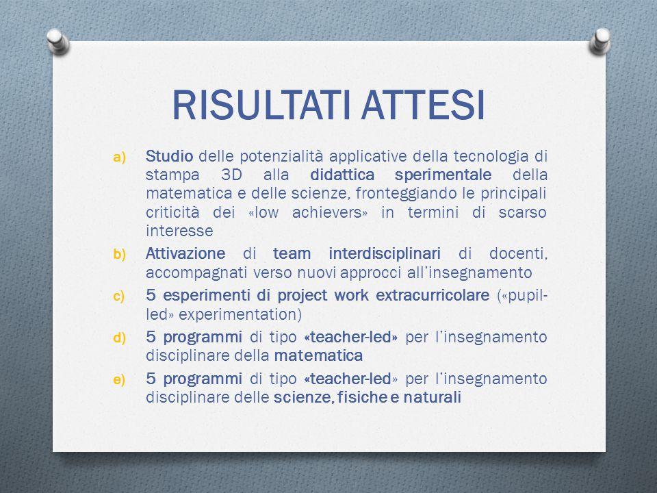 RISULTATI ATTESI a) Studio delle potenzialità applicative della tecnologia di stampa 3D alla didattica sperimentale della matematica e delle scienze, fronteggiando le principali criticità dei «low achievers» in termini di scarso interesse b) Attivazione di team interdisciplinari di docenti, accompagnati verso nuovi approcci all'insegnamento c) 5 esperimenti di project work extracurricolare («pupil- led» experimentation) d) 5 programmi di tipo «teacher-led» per l'insegnamento disciplinare della matematica e) 5 programmi di tipo «teacher-led» per l'insegnamento disciplinare delle scienze, fisiche e naturali