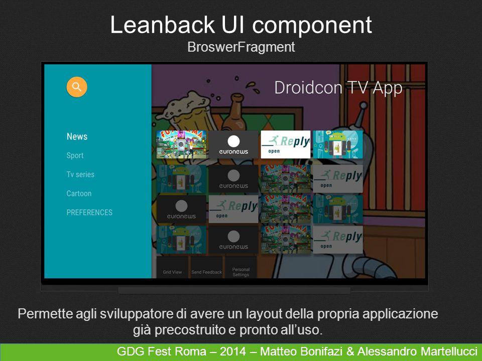 Leanback UI component BroswerFragment Permette agli sviluppatore di avere un layout della propria applicazione già precostruito e pronto all'uso.