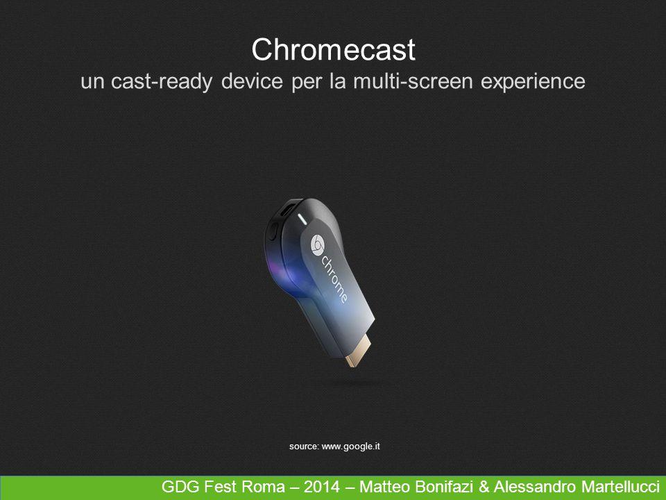 Chromecast un cast-ready device per la multi-screen experience source: www.google.it GDG Fest Roma – 2014 – Matteo Bonifazi & Alessandro Martellucci