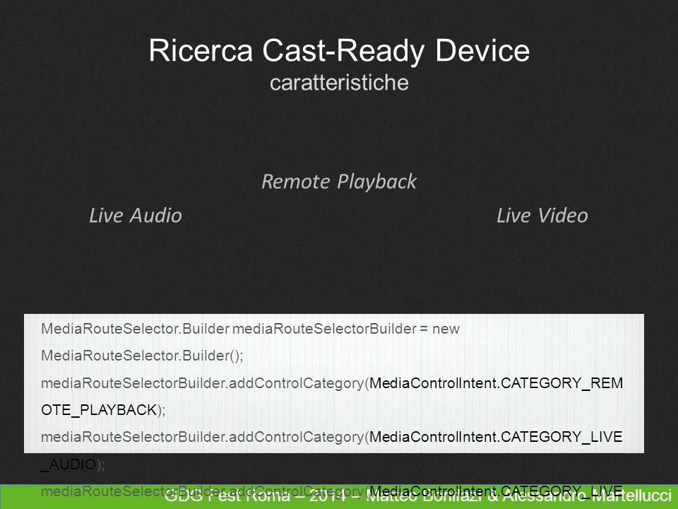 GDG Fest Roma – 2014 – Matteo Bonifazi & Alessandro Martellucci Ricerca Cast-Ready Device caratteristiche Remote Playback Live AudioLive Video MediaRouteSelector.Builder mediaRouteSelectorBuilder = new MediaRouteSelector.Builder(); mediaRouteSelectorBuilder.addControlCategory(MediaControlIntent.CATEGORY_REM OTE_PLAYBACK); mediaRouteSelectorBuilder.addControlCategory(MediaControlIntent.CATEGORY_LIVE _AUDIO); mediaRouteSelectorBuilder.addControlCategory(MediaControlIntent.CATEGORY_LIVE _VIDEO); MediaRouterSelector mediaRouterSelector = mediaRouterSelectorBuilder.build();