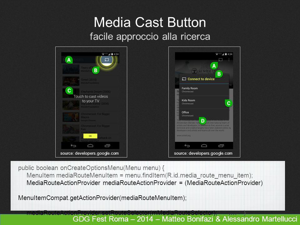 GDG Fest Roma – 2014 – Matteo Bonifazi & Alessandro Martellucci Media Cast Button facile approccio alla ricerca source: developers.google.com public boolean onCreateOptionsMenu(Menu menu) { MenuItem mediaRouteMenuItem = menu.findItem(R.id.media_route_menu_item); MediaRouteActionProvider mediaRouteActionProvider = (MediaRouteActionProvider) MenuItemCompat.getActionProvider(mediaRouteMenuItem); mediaRouteActionProvider.setRouteSelector(mMediaRouteSelector); ….
