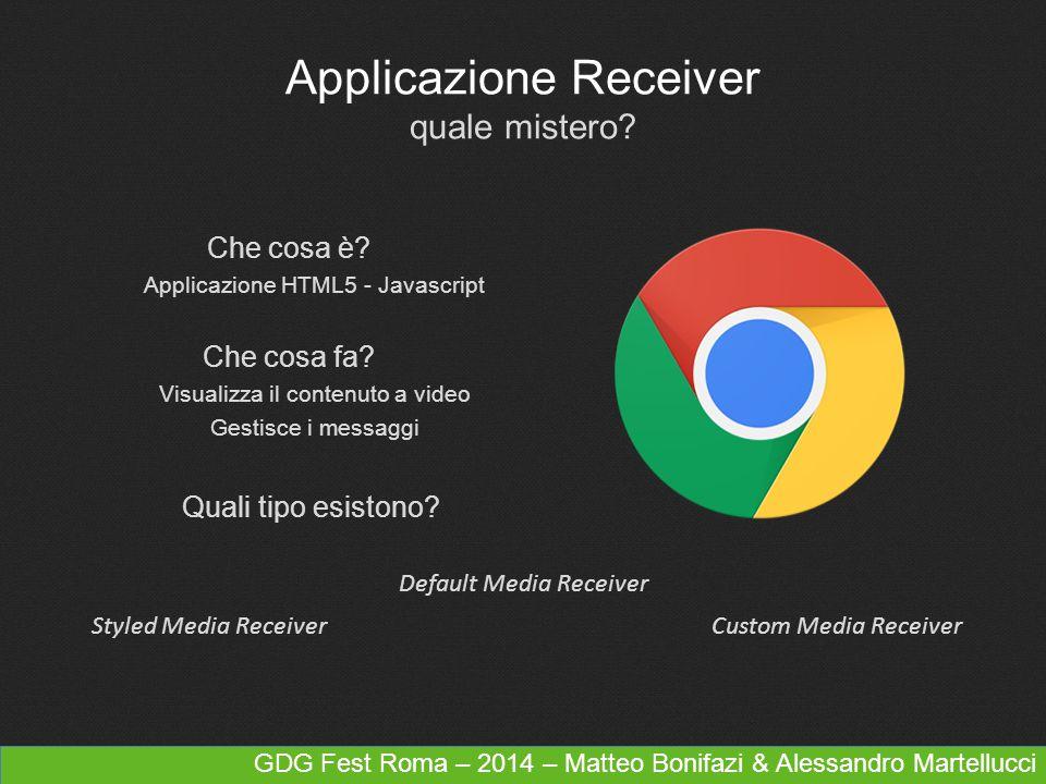 GDG Fest Roma – 2014 – Matteo Bonifazi & Alessandro Martellucci Applicazione Receiver quale mistero? Che cosa è? Applicazione HTML5 - Javascript Che c