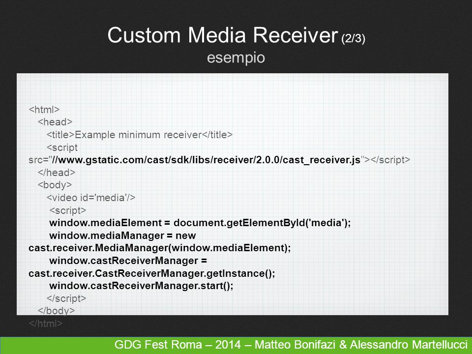 GDG Fest Roma– 2014 – Matteo Bonifazi & Alessandro Martellucci Custom Media Receiver (3/3) caratteristiche avanzate Video Codification/Decodification H.264 High Profile Level 4.1, 4.2 and 5 VP8 Adaptive Bitrate Streaming HTTP Live Streaming (HLS) Dynamic Adaptive Streaming over HTTP (MPEG-DASH) Smooth Streaming Digital Rights Management Play Ready DRM Widevine DRM Media Player Library