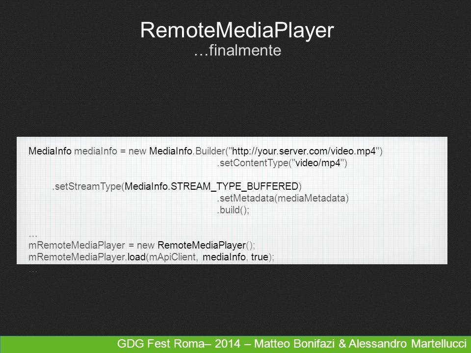 GDG Fest Roma– 2014 – Matteo Bonifazi & Alessandro Martellucci RemoteMediaPlayer …finalmente MediaInfo mediaInfo = new MediaInfo.Builder( http://your.server.com/video.mp4 ).setContentType( video/mp4 ).setStreamType(MediaInfo.STREAM_TYPE_BUFFERED).setMetadata(mediaMetadata).build(); … mRemoteMediaPlayer = new RemoteMediaPlayer(); mRemoteMediaPlayer.load(mApiClient, mediaInfo, true); …
