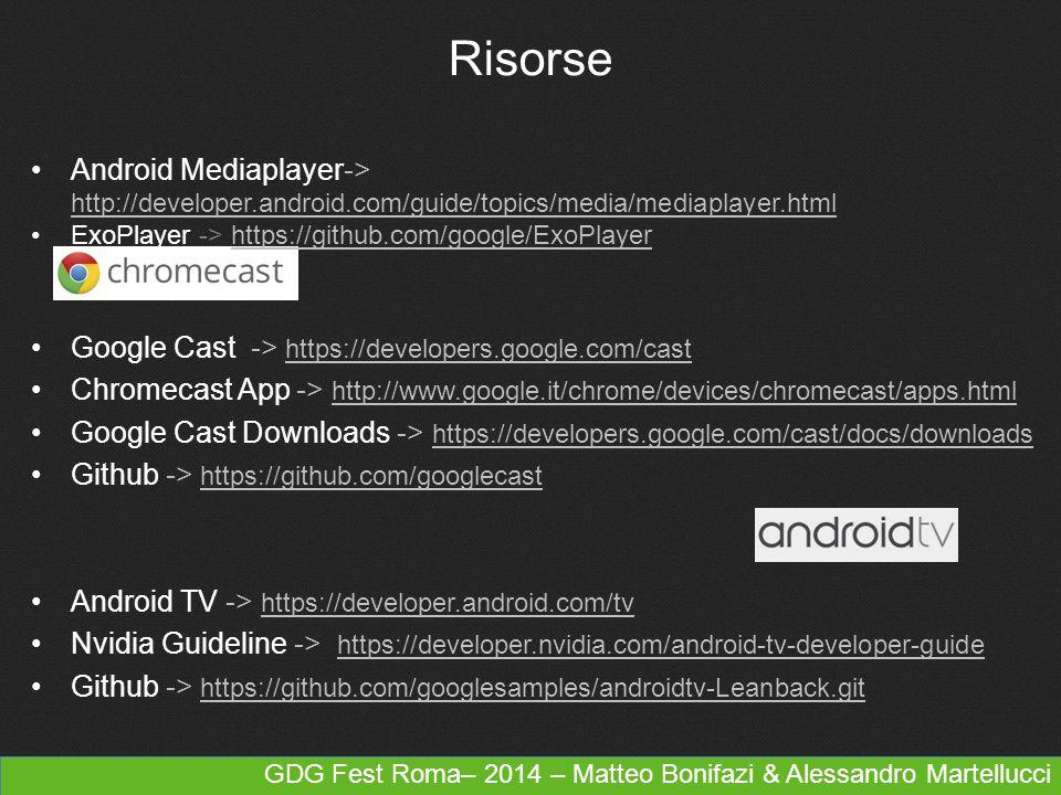 GDG Fest Roma– 2014 – Matteo Bonifazi & Alessandro Martellucci Risorse Google Cast -> https://developers.google.com/cast https://developers.google.com/cast Chromecast App -> http://www.google.it/chrome/devices/chromecast/apps.html http://www.google.it/chrome/devices/chromecast/apps.html Google Cast Downloads -> https://developers.google.com/cast/docs/downloads https://developers.google.com/cast/docs/downloads Github -> https://github.com/googlecast https://github.com/googlecast Android TV -> https://developer.android.com/tv https://developer.android.com/tv Nvidia Guideline -> https://developer.nvidia.com/android-tv-developer-guide https://developer.nvidia.com/android-tv-developer-guide Github -> https://github.com/googlesamples/androidtv-Leanback.git https://github.com/googlesamples/androidtv-Leanback.git Android Mediaplayer-> http://developer.android.com/guide/topics/media/mediaplayer.html http://developer.android.com/guide/topics/media/mediaplayer.html ExoPlayer -> https://github.com/google/ExoPlayerhttps://github.com/google/ExoPlayer