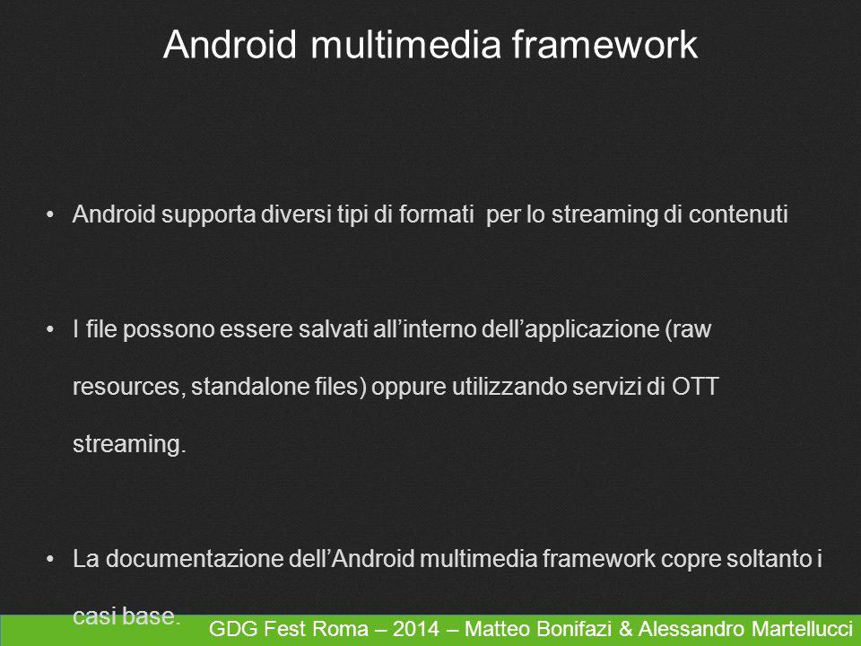 GDG Fest Roma – 2014 – Matteo Bonifazi & Alessandro Martellucci Android multimedia framework Android supporta diversi tipi di formati per lo streaming