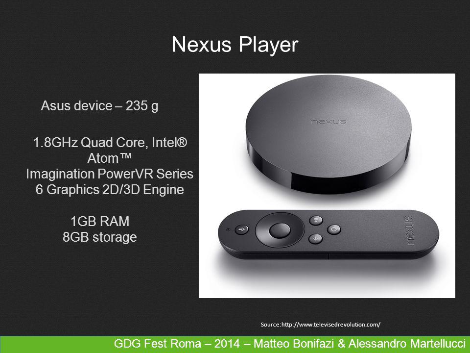 GDG Fest Roma – 2014 – Matteo Bonifazi & Alessandro Martellucci Nexus Player Source:http://www.televisedrevolution.com/ 1.8GHz Quad Core, Intel® Atom™ Imagination PowerVR Series 6 Graphics 2D/3D Engine 1GB RAM 8GB storage Asus device – 235 g