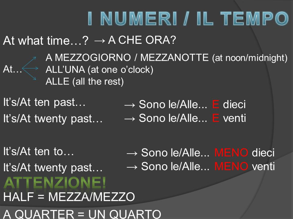 At what time…? → A CHE ORA? At… A MEZZOGIORNO / MEZZANOTTE (at noon/midnight) ALL'UNA (at one o'clock) ALLE (all the rest) It's/At ten past… It's/At t