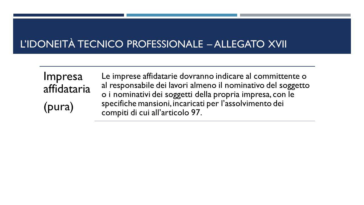 L'IDONEITÀ TECNICO PROFESSIONALE – ALLEGATO XVII Impresa affidataria (pura) Le imprese affidatarie dovranno indicare al committente o al responsabile
